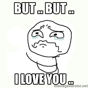 crying meme - But .. But .. I love you ..