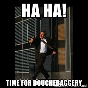 HaHa! Time for X ! - ha ha! time for douchebaggery