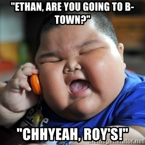 """Fat Asian Kid - """"Ethan, are you going to B-town?"""" """"Chhyeah, Roy's!"""""""