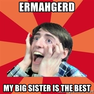 Super Excited - ERMAHGERD MY BIG SISTER IS THE BEST