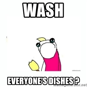 sad do all the things - WASH Everyone's dishes ?