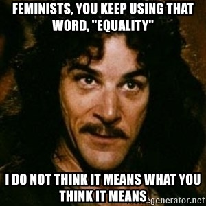 "You keep using that word, I don't think it means what you think it means - Feminists, you keep using that word, ""equality"" I do not think it means what you think it means"