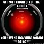 Hal 9000 - get your finger off of that button you have no idea what you are doing