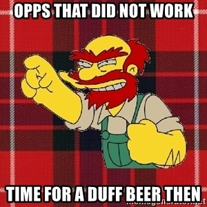 Angry Scotsman - Opps that did not work Time for a Duff Beer then