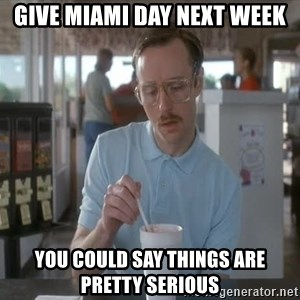 I guess you could say things are getting pretty serious - Give Miami Day Next Week you could say things are pretty serious