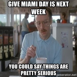 I guess you could say things are getting pretty serious - Give Miami Day is next week you could say things are pretty serious