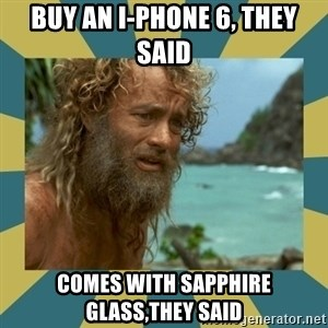Castaway Hanks - BUY AN I-PHONE 6, THEY SAID COMES WITH SAPPHIRE GLASS,THEY SAID