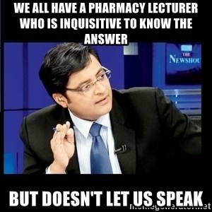 Arnab Goswami India Wants to know - we all have a pharmacy lecturer who is inquisitive to know the answer but doesn't let us speak