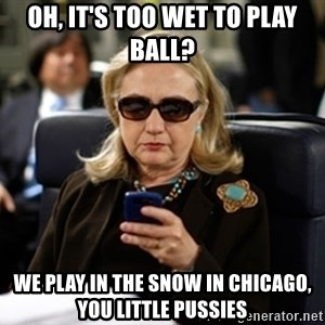 Hillary Text - Oh, it's too wet to play ball? We play in the snow in Chicago, you little pussies