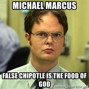 False guy - Michael Marcus False Chipotle is the food of god