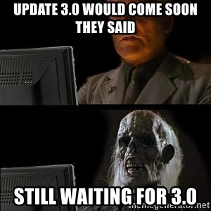 Still waiting w - Update 3.0 would come soon they said still waiting for 3.0