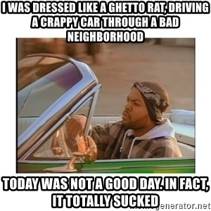 Today was a good day - i was dressed like a ghetto rat, driving a crappy car through a bad neighborhood today was not a good day. in fact, it totally sucked