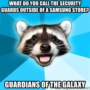Lame Pun Coon - What do you call the security guards outside of a Samsung store? Guardians of the Galaxy