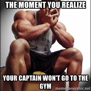 Bodybuilder problems - The moment you realize Your Captain won't go to the gym