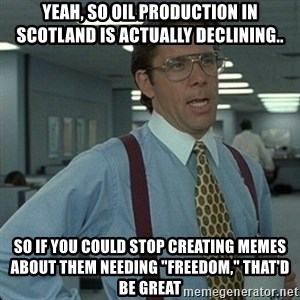"""Yeah that'd be great... - yeah, so oil production in scotland is actually declining.. so if you could stop creating memes about them needing """"freedom,"""" that'd be great"""