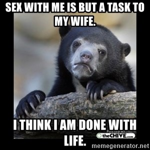 sad bear - sex with me is but a task to my wife. I think I am done with life.