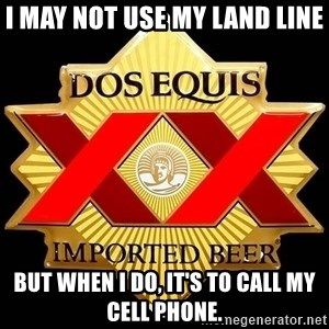 Dos Equis - I may not use my land line But when I do, it's to call my cell phone.