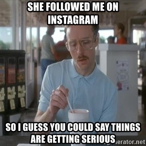 things are getting serious - SHE FOLLOWED ME ON INSTAGRAM SO I GUESS YOU COULD SAY THINGS ARE GETTING SERIOUS