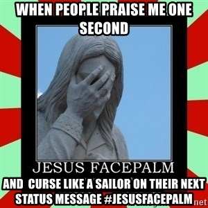 Jesus Facepalm - When people praise me one second  and  curse like a sailor on their next status message #Jesusfacepalm