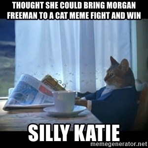 I should buy a boat - Thought she could bring Morgan Freeman to a cat meme fight and win Silly Katie