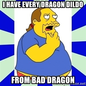 Comic book guy simpsons - I have every dragon Dildo from bad dragon