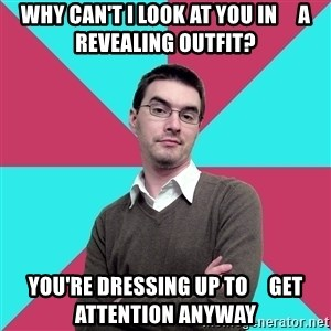Privilege Denying Dude - why can't i look at you in     a revealing outfit? you're dressing up to     get attention anyway