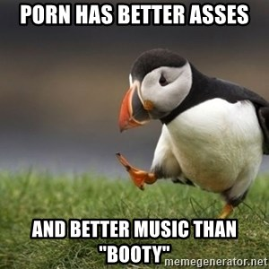 """Unpopular Opinion Puffin - Porn has better asses and better music than """"Booty"""""""
