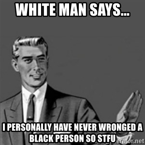 Correction Guy - white man says...  I personally have never wronged a black person so stfu
