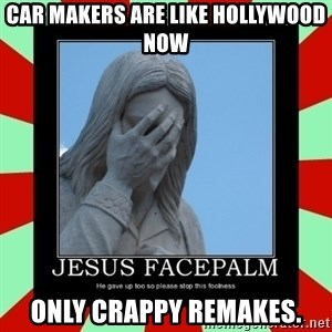 Jesus Facepalm - Car makers are like Hollywood now only crappy remakes.