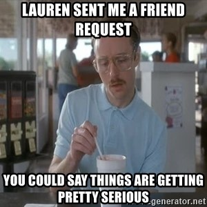 things are getting serious - Lauren sent me a friend request You could say things are getting pretty serious
