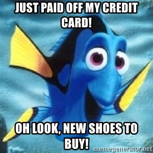 Dory - JUST PAID OFF MY CREDIT CARD! OH LOOK, NEW SHOES TO BUY!