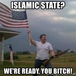 Overly patriotic american - Islamic State? We're ready, you bitch!