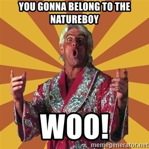 Ric Flair - You gonna belong to the natureboy WOO!