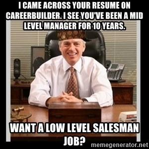 Scumbag Boss - I came across your resume on careerbuilder. I see you've been a mid level manager for 10 years. want a low level salesman job?