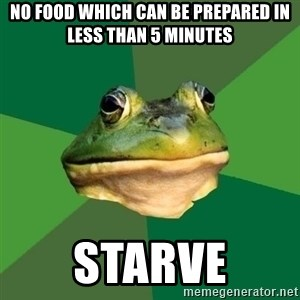 Foul Bachelor Frog - NO FOOD WHICH CAN BE PREPARED IN LESS THAN 5 MINUTES STARVE