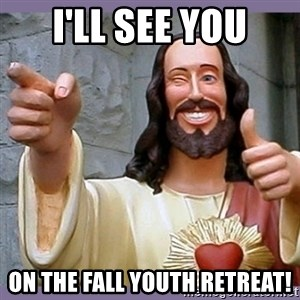 buddy jesus - i'll see you on the fall youth retreat!