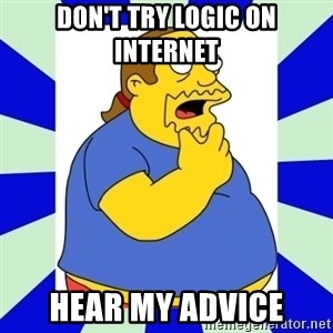 Comic book guy simpsons - don't try logic on internet hear my advice