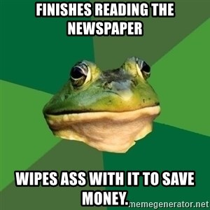 Foul Bachelor Frog - finishes reading the newspaper wipes ass with it to save money.