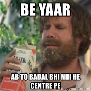 Milk was a bad choice - be yaar  ab to badal bhi nhi he centre pe
