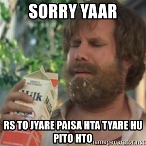 Milk was a bad choice - sorry yaar rs to jyare paisa hta tyare hu pito hto