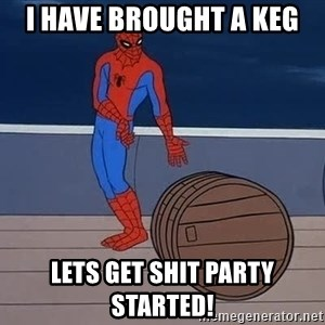 Spiderman and barrel - I have brought a keg LETS GET SHIT PARTY STARTED!