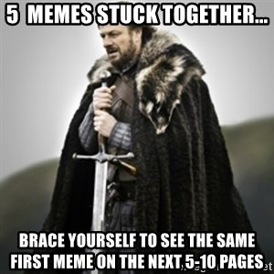 Brace yourselves. - 5  MEMES STUCK TOGETHER... BRACE YOURSELF TO SEE THE SAME FIRST MEME ON THE NEXT 5-10 PAGES