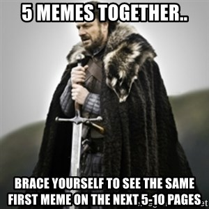 Brace yourselves. - 5 MEMES TOGETHER.. BRACE YOURSELF TO SEE THE SAME FIRST MEME ON THE NEXT 5-10 PAGES
