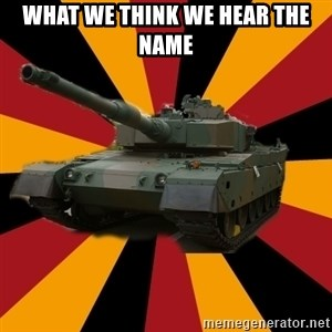 http://memegenerator.net/The-Impudent-Tank3 - What we think we hear the name