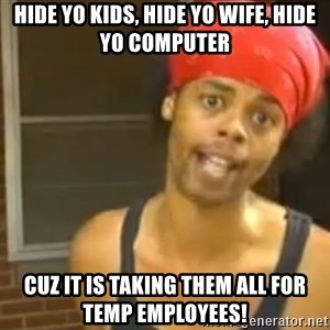 Hide Yo Kids - Hide yo kids, hide yo wife, hide yo computer cuz IT is taking them all for temp employees!