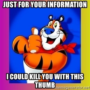 Tony The Tiger - Just for your information I could kill you with this thumb