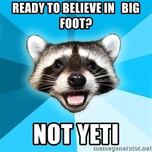 Lame Pun Coon - Ready to believe in   Big foot? not yeti