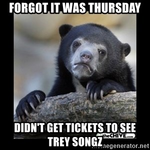 sad bear - FORGOT IT WAS THURSDAY DIDN'T GET TICKETS TO SEE TREY SONGZ
