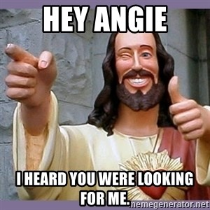 buddy jesus - Hey Angie I heard you were looking for me.