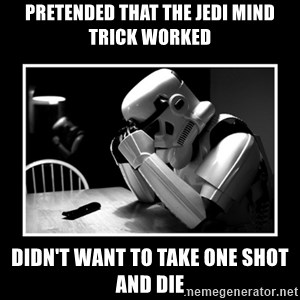 Sad Trooper - pretended that the jedi mind trick worked didn't want to take one shot and die